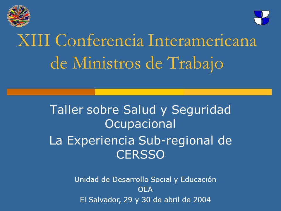 XIII Conferencia Interamericana de Ministros de Trabajo Taller sobre Salud y Seguridad Ocupacional La Experiencia Sub-regional de CERSSO Unidad de Des