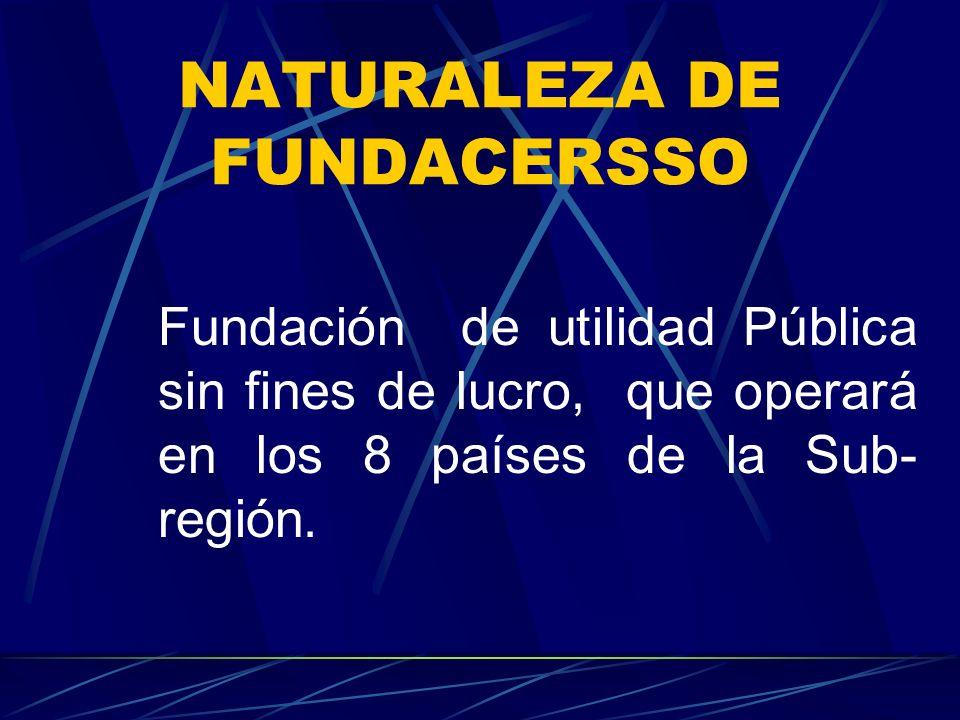 NATURALEZA DE FUNDACERSSO Fundación de utilidad Pública sin fines de lucro, que operará en los 8 países de la Sub- región.
