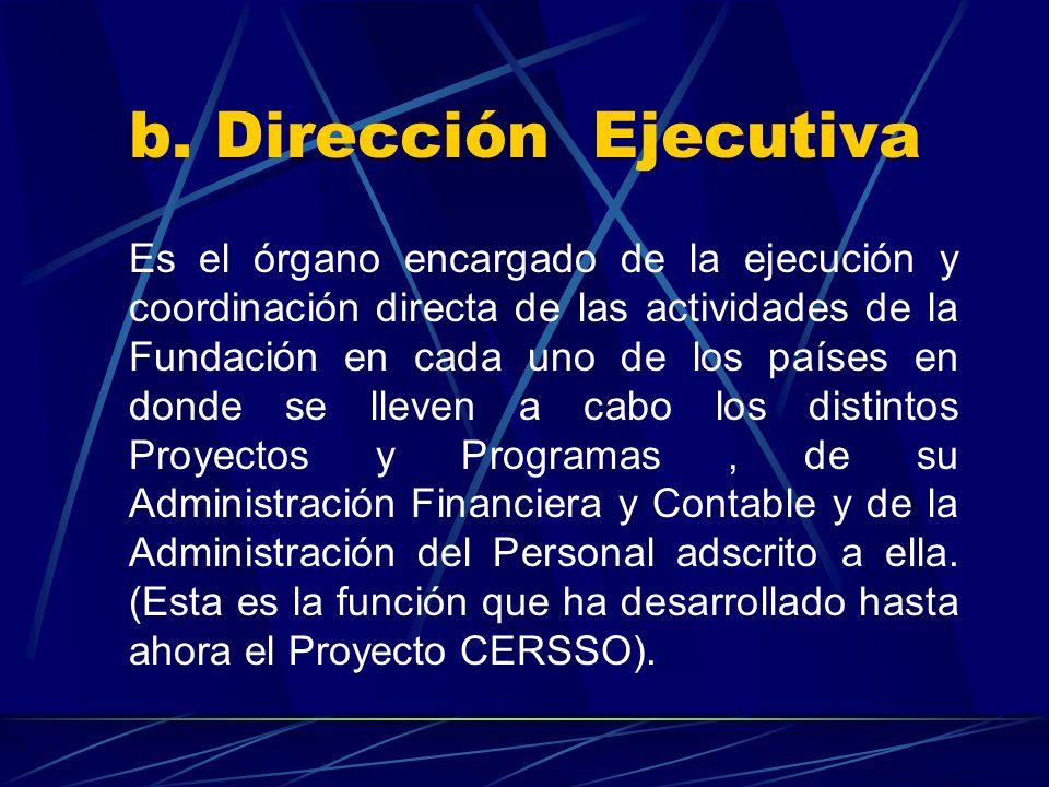 b. Dirección Ejecutiva Es el órgano encargado de la ejecución y coordinación directa de las actividades de la Fundación en cada uno de los países en d