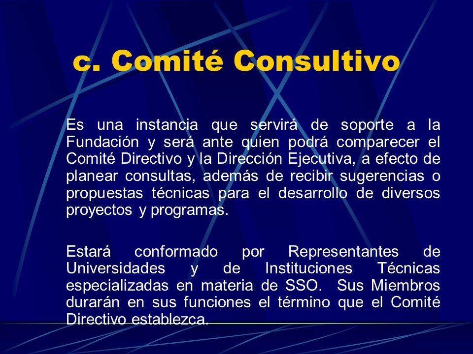 c. Comité Consultivo Es una instancia que servirá de soporte a la Fundación y será ante quien podrá comparecer el Comité Directivo y la Dirección Ejec