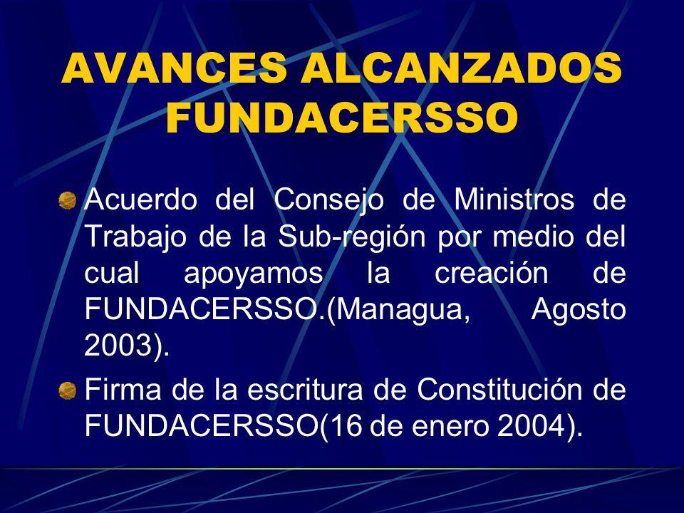 AVANCES ALCANZADOS FUNDACERSSO Acuerdo del Consejo de Ministros de Trabajo de la Sub-región por medio del cual apoyamos la creación de FUNDACERSSO.(Managua, Agosto 2003).