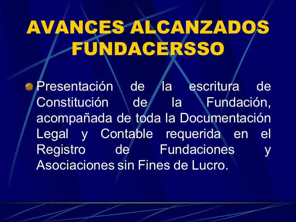 AVANCES ALCANZADOS FUNDACERSSO Presentación de la escritura de Constitución de la Fundación, acompañada de toda la Documentación Legal y Contable requerida en el Registro de Fundaciones y Asociaciones sin Fines de Lucro.