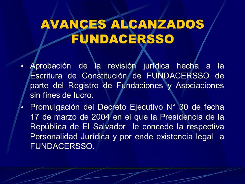 AVANCES ALCANZADOS FUNDACERSSO Aprobación de la revisión jurídica hecha a la Escritura de Constitución de FUNDACERSSO de parte del Registro de Fundaciones y Asociaciones sin fines de lucro.