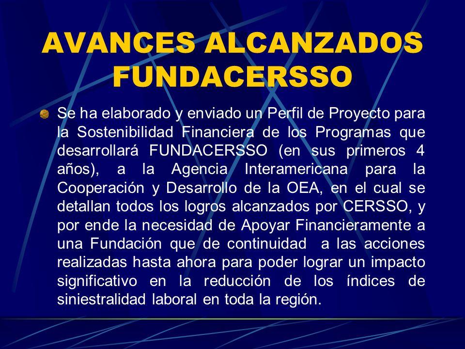 AVANCES ALCANZADOS FUNDACERSSO Se ha elaborado y enviado un Perfil de Proyecto para la Sostenibilidad Financiera de los Programas que desarrollará FUNDACERSSO (en sus primeros 4 años), a la Agencia Interamericana para la Cooperación y Desarrollo de la OEA, en el cual se detallan todos los logros alcanzados por CERSSO, y por ende la necesidad de Apoyar Financieramente a una Fundación que de continuidad a las acciones realizadas hasta ahora para poder lograr un impacto significativo en la reducción de los índices de siniestralidad laboral en toda la región.