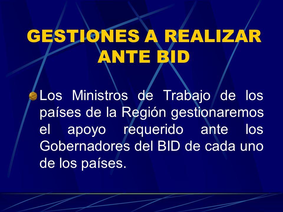 GESTIONES A REALIZAR ANTE BID Los Ministros de Trabajo de los países de la Región gestionaremos el apoyo requerido ante los Gobernadores del BID de cada uno de los países.