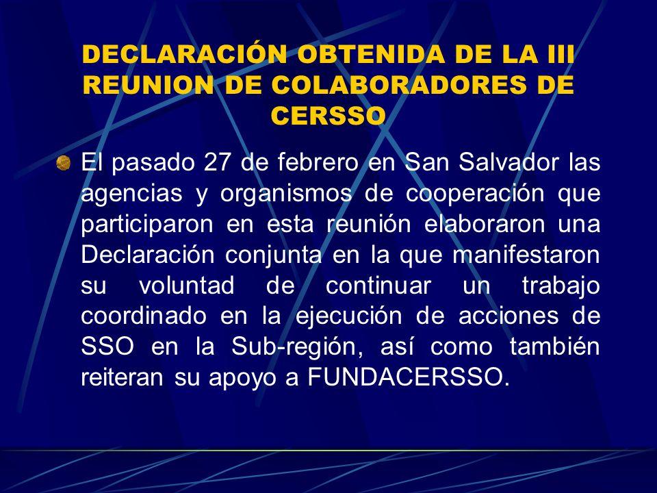 DECLARACIÓN OBTENIDA DE LA III REUNION DE COLABORADORES DE CERSSO El pasado 27 de febrero en San Salvador las agencias y organismos de cooperación que participaron en esta reunión elaboraron una Declaración conjunta en la que manifestaron su voluntad de continuar un trabajo coordinado en la ejecución de acciones de SSO en la Sub-región, así como también reiteran su apoyo a FUNDACERSSO.