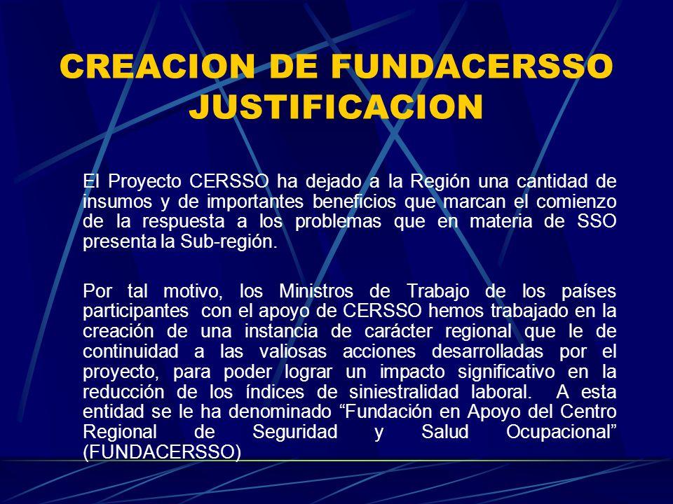 CREACION DE FUNDACERSSO JUSTIFICACION El Proyecto CERSSO ha dejado a la Región una cantidad de insumos y de importantes beneficios que marcan el comienzo de la respuesta a los problemas que en materia de SSO presenta la Sub-región.
