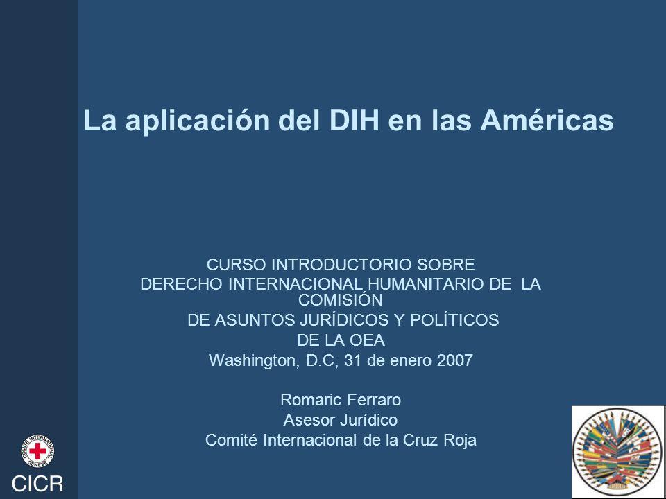 La aplicación del DIH en las Américas CURSO INTRODUCTORIO SOBRE DERECHO INTERNACIONAL HUMANITARIO DE LA COMISIÓN DE ASUNTOS JURÍDICOS Y POLÍTICOS DE L