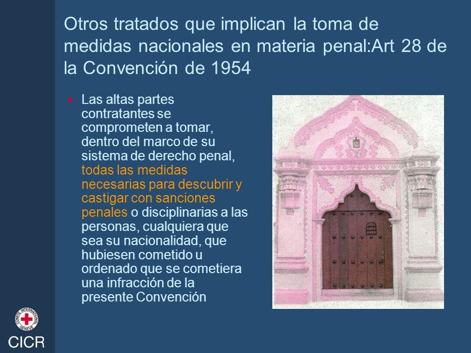 Otros tratados que implican la toma de medidas nacionales en materia penal:Art 28 de la Convención de 1954 Las altas partes contratantes se compromete