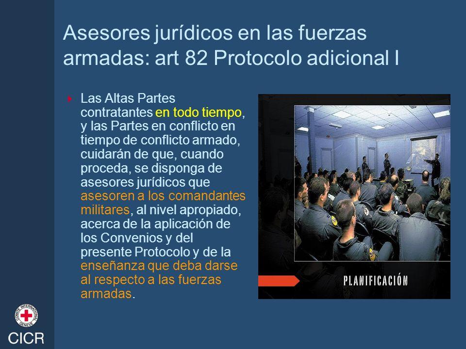 Asesores jurídicos en las fuerzas armadas: art 82 Protocolo adicional I Las Altas Partes contratantes en todo tiempo, y las Partes en conflicto en tie