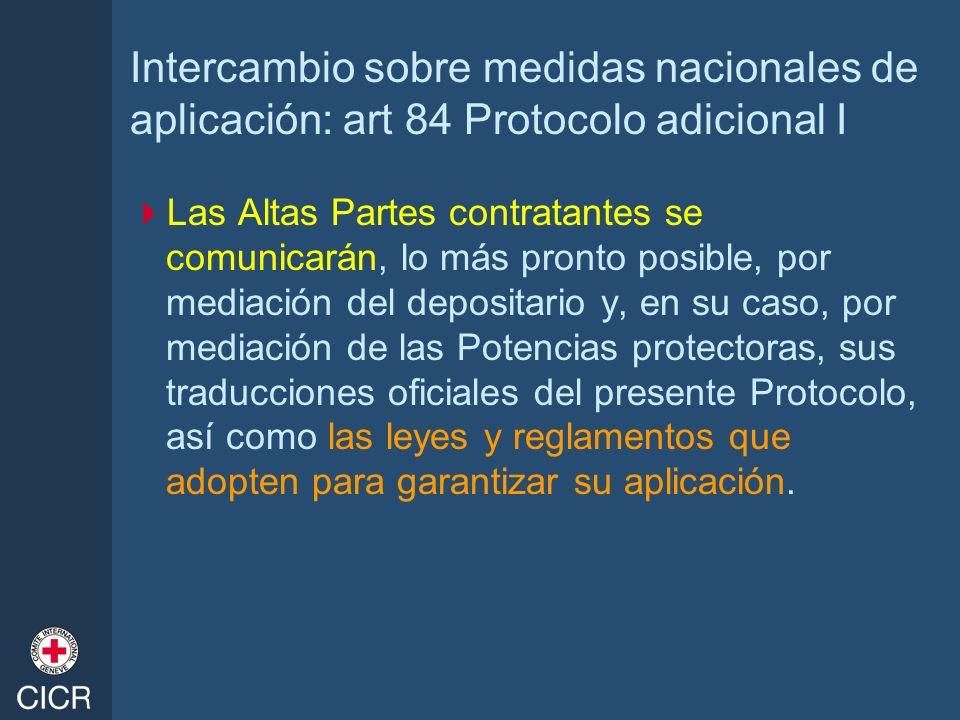 Intercambio sobre medidas nacionales de aplicación: art 84 Protocolo adicional I Las Altas Partes contratantes se comunicarán, lo más pronto posible,