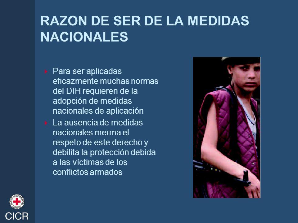 RAZON DE SER DE LA MEDIDAS NACIONALES Para ser aplicadas eficazmente muchas normas del DIH requieren de la adopción de medidas nacionales de aplicació