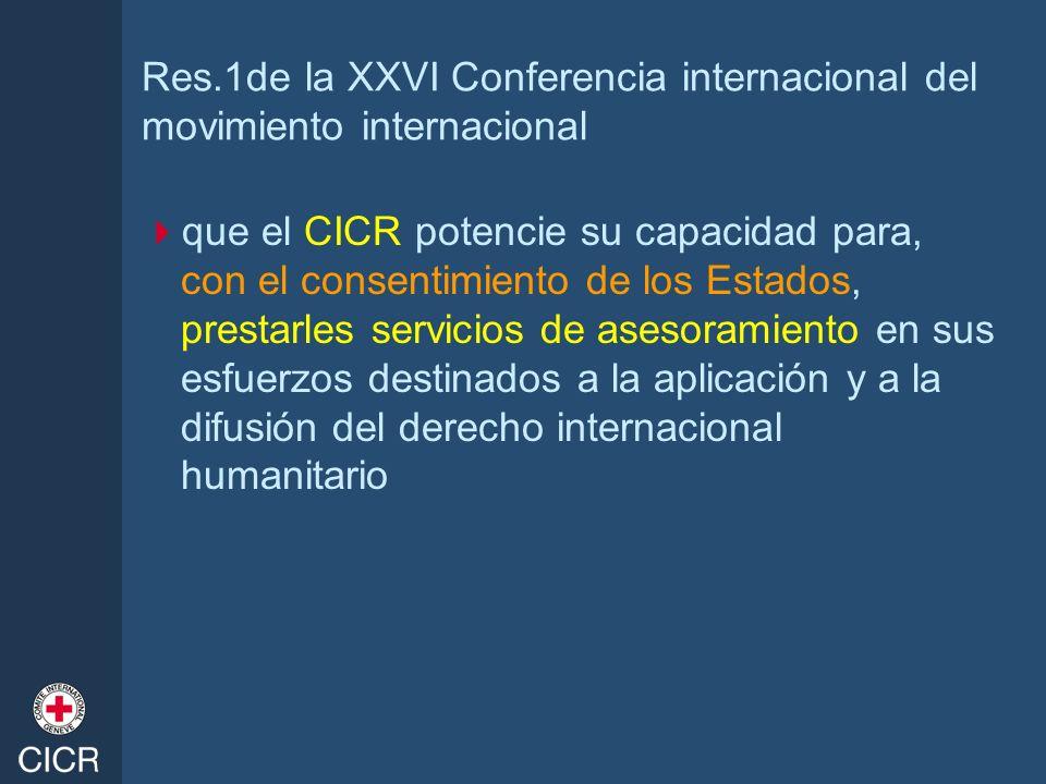 Res.1de la XXVI Conferencia internacional del movimiento internacional que el CICR potencie su capacidad para, con el consentimiento de los Estados, p