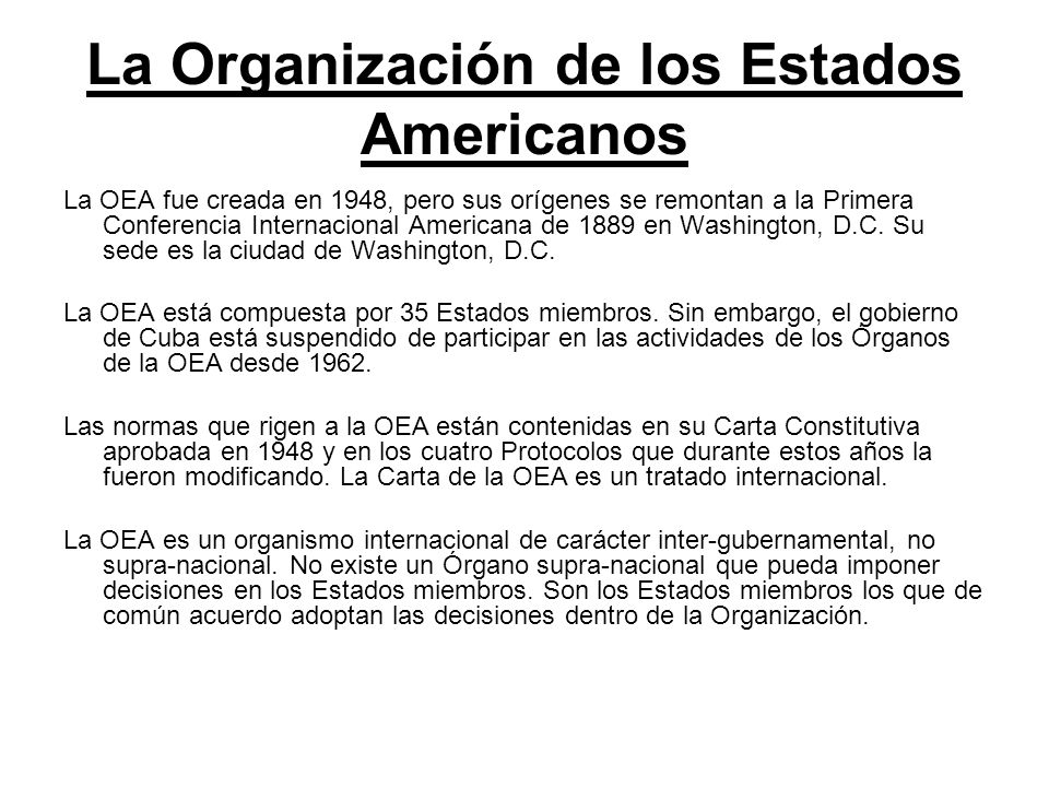 La Organización de los Estados Americanos La OEA fue creada en 1948, pero sus orígenes se remontan a la Primera Conferencia Internacional Americana de