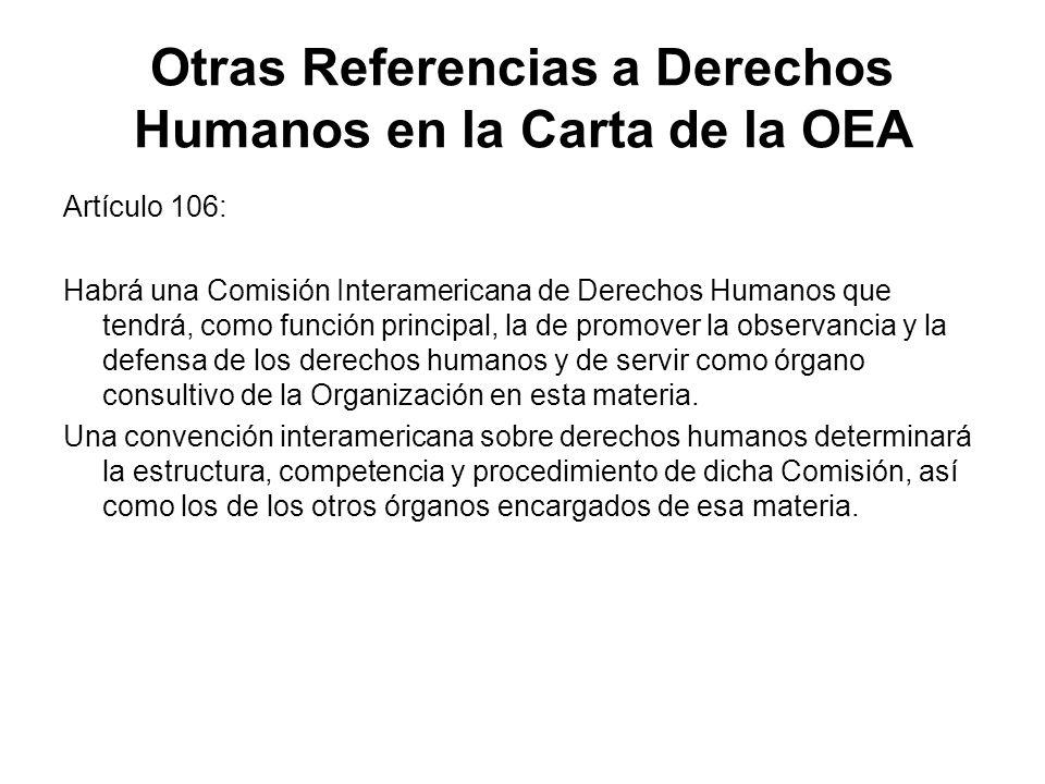 Otras Referencias a Derechos Humanos en la Carta de la OEA Artículo 106: Habrá una Comisión Interamericana de Derechos Humanos que tendrá, como funció