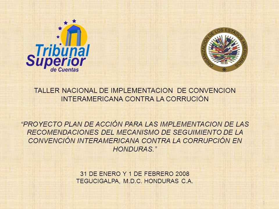 1 TALLER NACIONAL DE IMPLEMENTACION DE CONVENCION INTERAMERICANA CONTRA LA CORRUCIÓN PROYECTO PLAN DE ACCIÓN PARA LAS IMPLEMENTACION DE LAS RECOMENDACIONES DEL MECANISMO DE SEGUIMIENTO DE LA CONVENCIÓN INTERAMERICANA CONTRA LA CORRUPCIÓN EN HONDURAS.