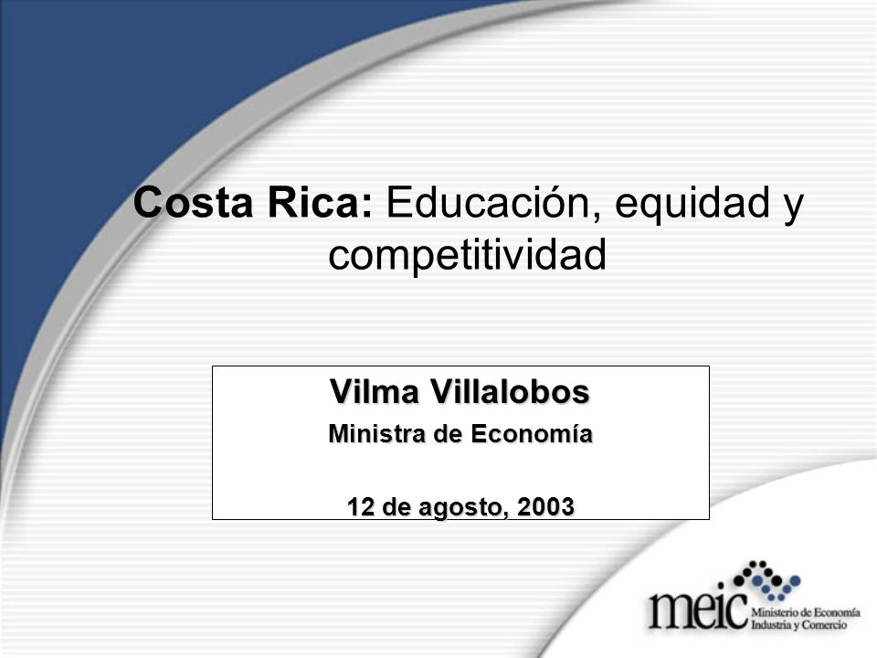 Costa Rica: Educación, equidad y competitividad Vilma Villalobos Ministra de Economía 12 de agosto, 2003