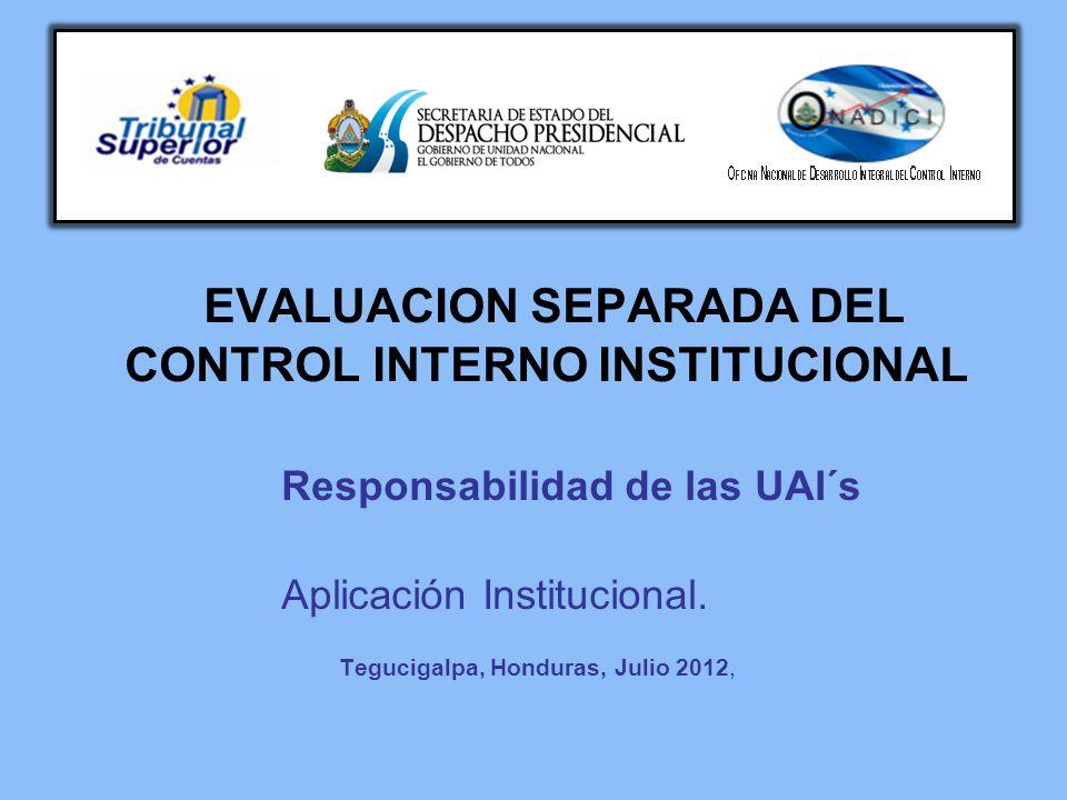 EVALUACION SEPARADA DEL CONTROL INTERNO INSTITUCIONAL Responsabilidad de las UAI´s Aplicación Institucional. Tegucigalpa, Honduras, Julio 2012,