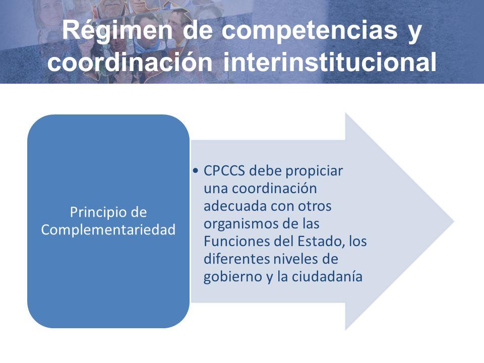 Régimen de competencias y coordinación interinstitucional CPCCS debe propiciar una coordinación adecuada con otros organismos de las Funciones del Estado, los diferentes niveles de gobierno y la ciudadanía Principio de Complementariedad