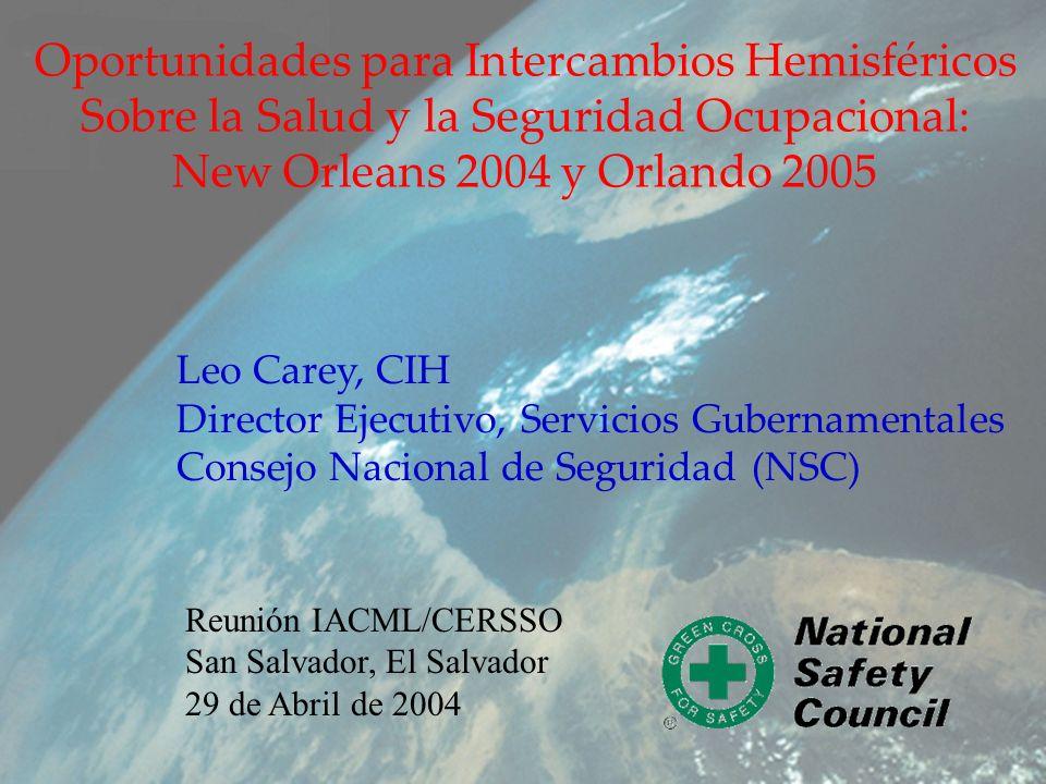 Oportunidades para Intercambios Hemisféricos Sobre la Salud y la Seguridad Ocupacional: New Orleans 2004 y Orlando 2005 Leo Carey, CIH Director Ejecutivo, Servicios Gubernamentales Consejo Nacional de Seguridad (NSC) Reunión IACML/CERSSO San Salvador, El Salvador 29 de Abril de 2004
