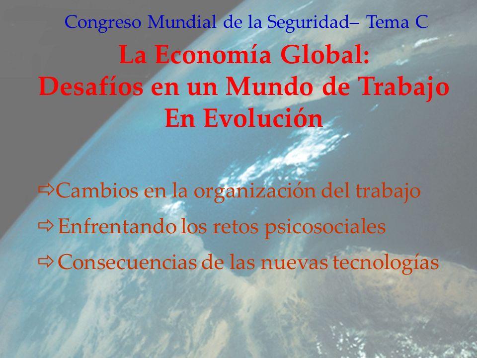 Congreso Mundial de la Seguridad– Tema C La Economía Global: Desafíos en un Mundo de Trabajo En Evolución Cambios en la organización del trabajo Enfrentando los retos psicosociales Consecuencias de las nuevas tecnologías