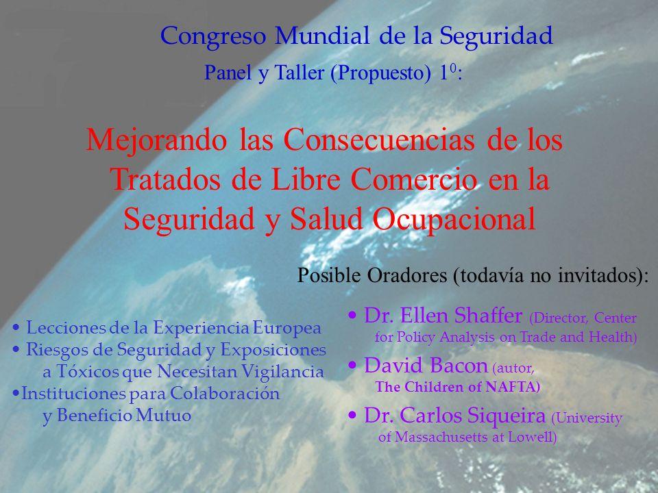 Panel y Taller (Propuesto) 1 0 : Mejorando las Consecuencias de los Tratados de Libre Comercio en la Seguridad y Salud Ocupacional Congreso Mundial de la Seguridad Posible Oradores (todavía no invitados): Dr.