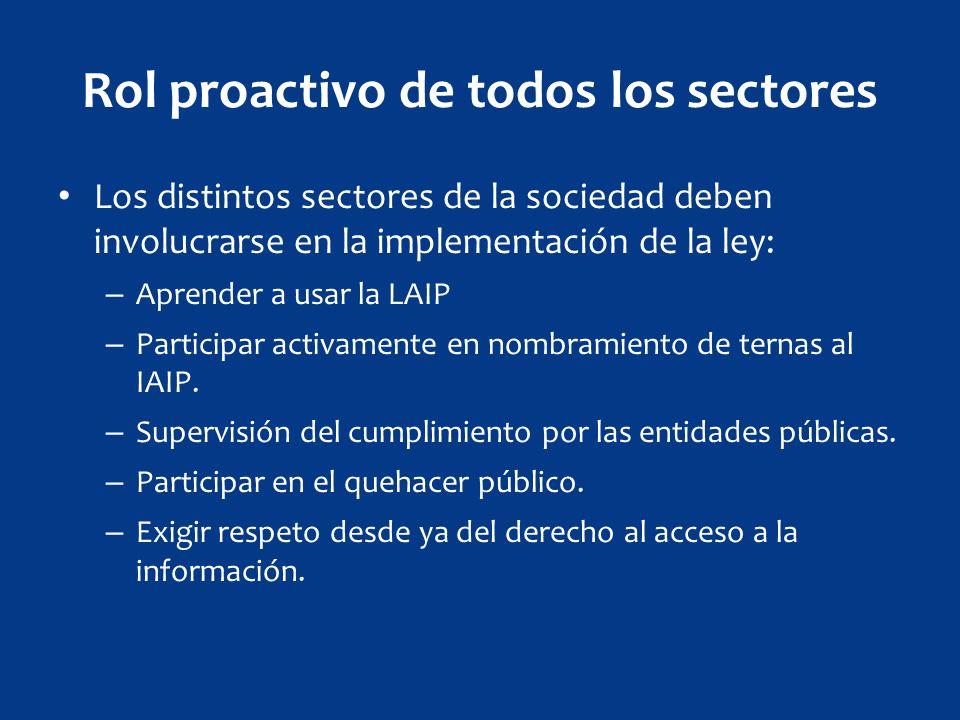 Rol proactivo de todos los sectores Los distintos sectores de la sociedad deben involucrarse en la implementación de la ley: – Aprender a usar la LAIP – Participar activamente en nombramiento de ternas al IAIP.