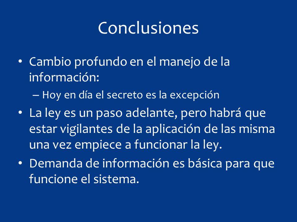 Conclusiones Cambio profundo en el manejo de la información: – Hoy en día el secreto es la excepción La ley es un paso adelante, pero habrá que estar vigilantes de la aplicación de las misma una vez empiece a funcionar la ley.