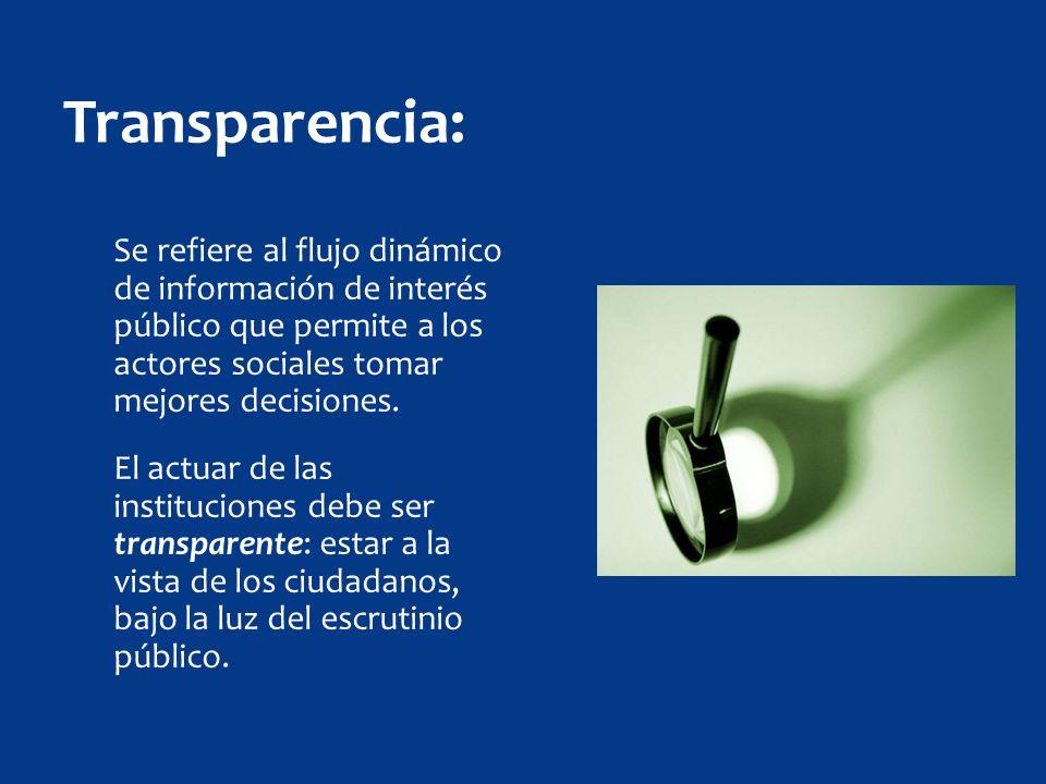 Transparencia: Se refiere al flujo dinámico de información de interés público que permite a los actores sociales tomar mejores decisiones.