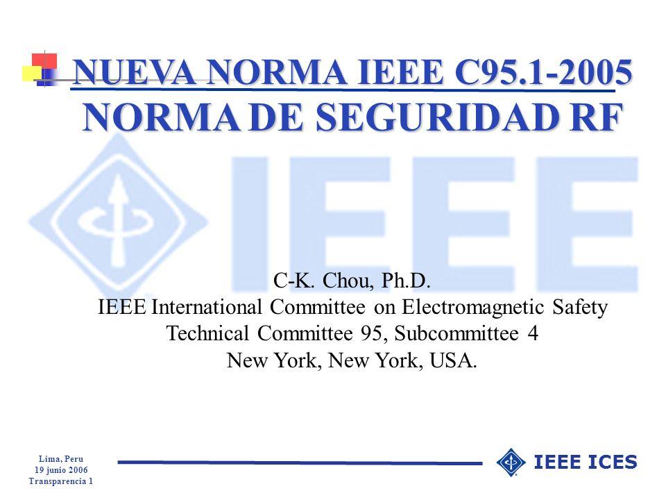 Lima, Peru 19 junio 2006 Transparencia 2 IEEE ICES Historia de la IEEE sobre normas de seguridad en RF 1960: USASI C95 Establecimiento del Proyecto y comité de Riesgos de Radiación 1966: ANSI C95.1-1966 10 mW/cm 2 (10 MHz to 100 GHz) Basado en un simple modelo térmico 1974: ANSI C95.1-1974 (límites para E 2 y H 2 ) 1982: ANSI C95.1-1982 (dosimetría incorporada) 1991: IEEE C95.1-1991 (dos etapas) 2006: IEEE C95.1-2005 publicada el 19 de abril de 2006 (revisión integral, 258 páginas, 1143 ref.)