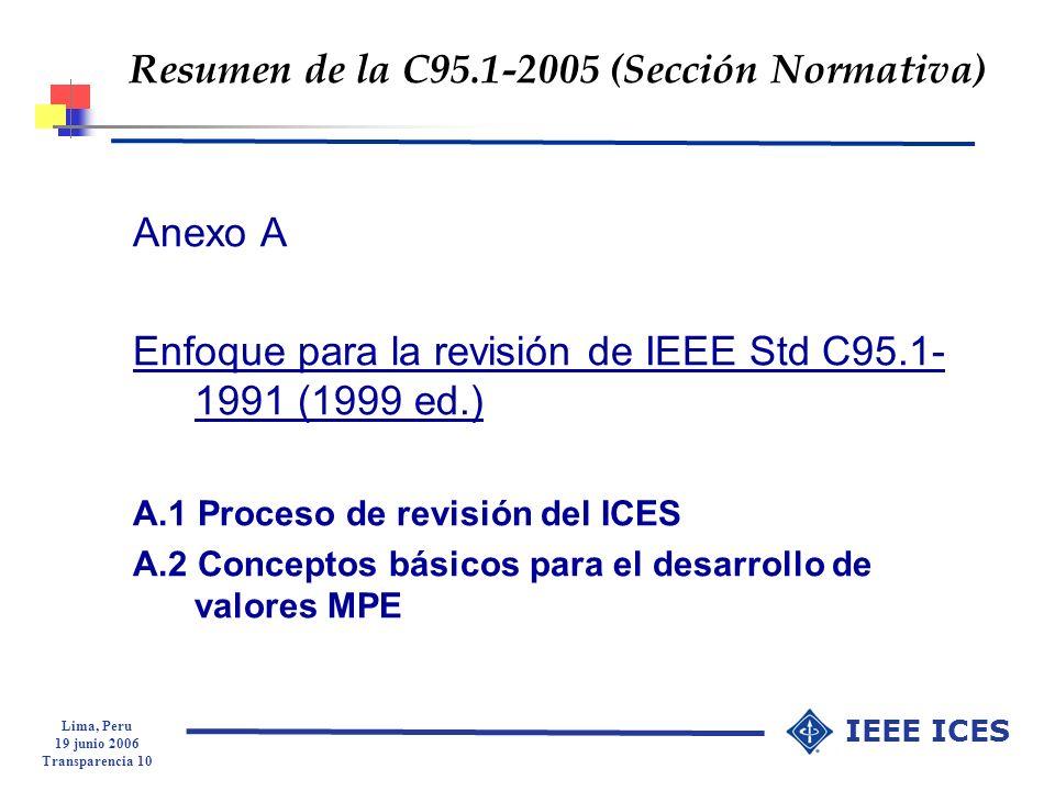 Lima, Peru 19 junio 2006 Transparencia 10 IEEE ICES Resumen de la C95.1-2005 (Sección Normativa) Anexo A Enfoque para la revisión de IEEE Std C95.1- 1