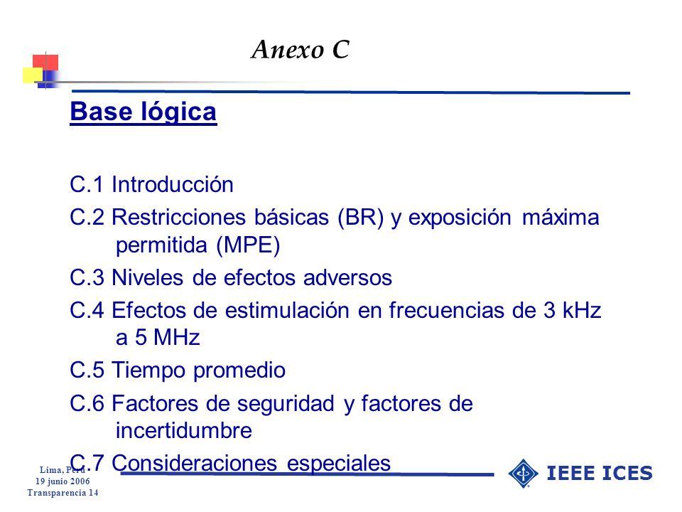 Lima, Peru 19 junio 2006 Transparencia 14 IEEE ICES Anexo C Base lógica C.1 Introducción C.2 Restricciones básicas (BR) y exposición máxima permitida