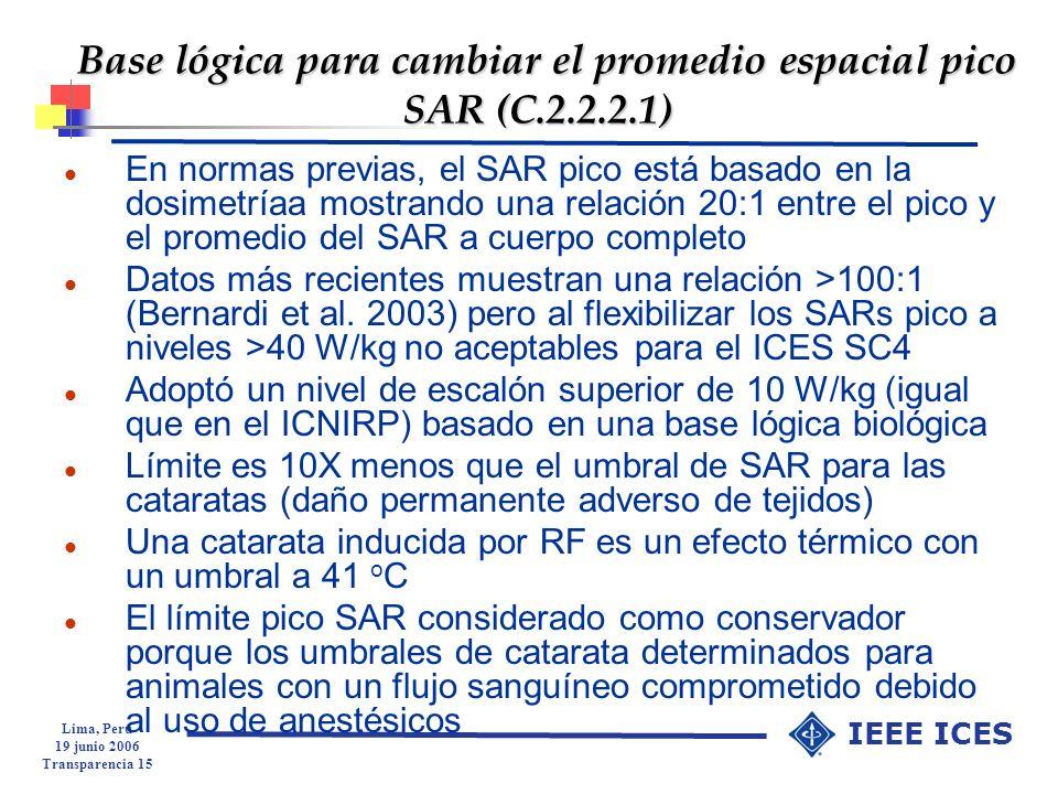 Lima, Peru 19 junio 2006 Transparencia 15 IEEE ICES Base lógica para cambiar el promedio espacial pico SAR (C.2.2.2.1) l En normas previas, el SAR pic