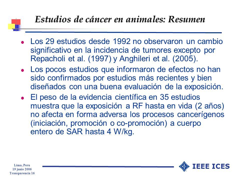 Lima, Peru 19 junio 2006 Transparencia 16 IEEE ICES Estudios de cáncer en animales: Resumen l Los 29 estudios desde 1992 no observaron un cambio signi