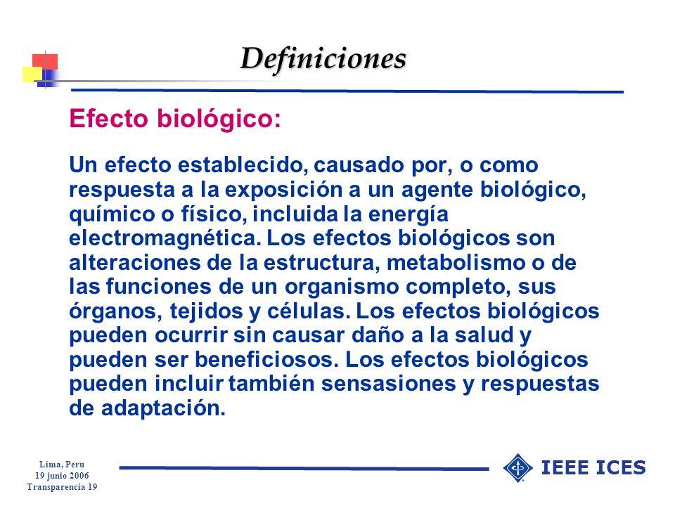 Lima, Peru 19 junio 2006 Transparencia 19 IEEE ICES Definiciones Efecto biológico: Un efecto establecido, causado por, o como respuesta a la exposició