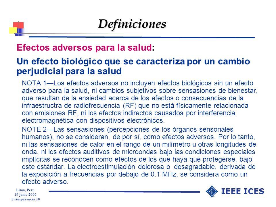 Lima, Peru 19 junio 2006 Transparencia 20 IEEE ICES Definiciones Efectos adversos para la salud: Un efecto biológico que se caracteriza por un cambio