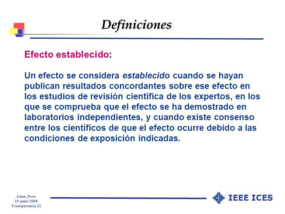 Lima, Peru 19 junio 2006 Transparencia 21 IEEE ICES Definiciones Efecto establecido: Un efecto se considera establecido cuando se hayan publican resul