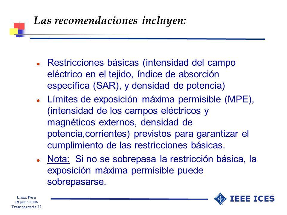 Lima, Peru 19 junio 2006 Transparencia 22 IEEE ICES Las recomendaciones incluyen: l Restricciones básicas (intensidad del campo eléctrico en el tejido