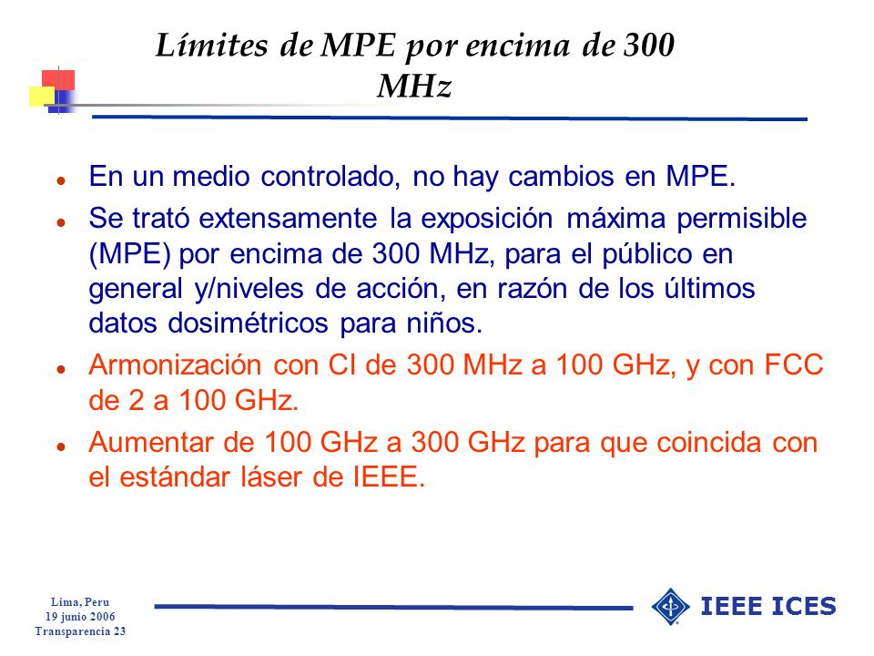 Lima, Peru 19 junio 2006 Transparencia 23 IEEE ICES Límites de MPE por encima de 300 MHz l En un medio controlado, no hay cambios en MPE. l Se trató e