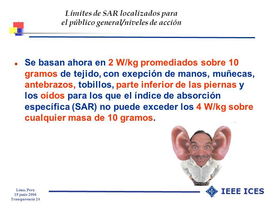 Lima, Peru 19 junio 2006 Transparencia 24 IEEE ICES Límites de SAR localizados para el público general/niveles de acción l Se basan ahora en 2 W/kg pr