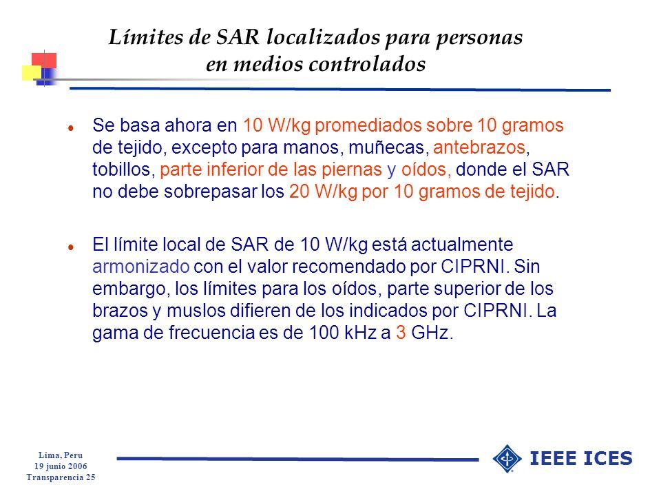 Lima, Peru 19 junio 2006 Transparencia 25 IEEE ICES Límites de SAR localizados para personas en medios controlados l Se basa ahora en 10 W/kg promedia