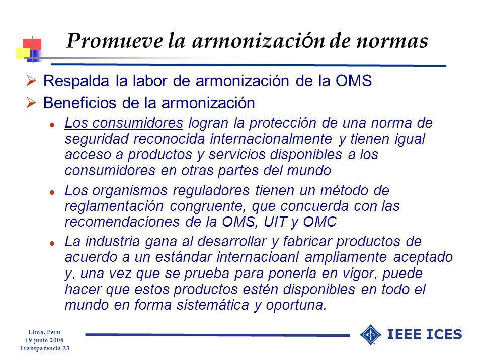 Lima, Peru 19 junio 2006 Transparencia 33 IEEE ICES Promueve la armonizaci ó n de normas Respalda la labor de armonización de la OMS Beneficios de la