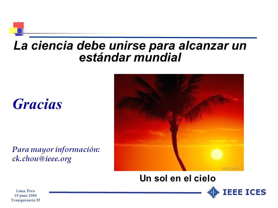 Lima, Peru 19 junio 2006 Transparencia 35 IEEE ICES La ciencia debe unirse para alcanzar un estándar mundial Un sol en el cielo Gracias Para mayor inf