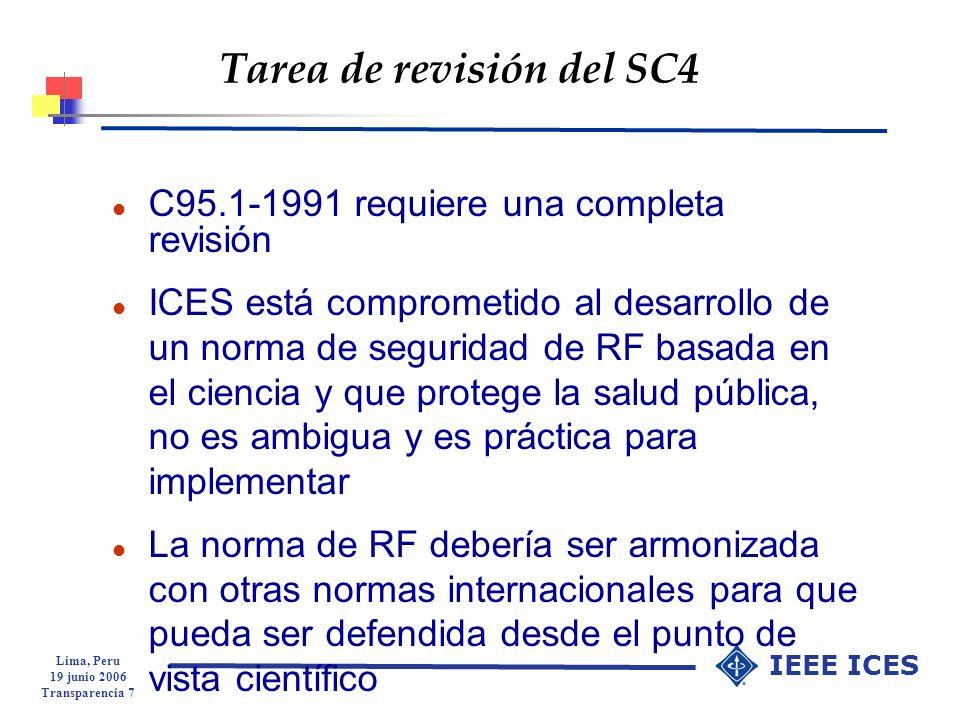 Lima, Peru 19 junio 2006 Transparencia 8 IEEE ICES IEEE/ICES TC95/SC4 l C95.1-2005 Norma de la IEEE sobre niveles de seguridad con respecto a la exposición humana a los cambios electromagnéticos de RF, 3 kHz a 300 GHz l Recomendaciones basadas en la ciencia se desarrollan para proteger contra todos los efectos adversos conocidos en los seres humanos asociados con la exposición a RF l 3 kHz a 5 MHz, minimiza efectos asocaidos con la electroestimulación l 100 kHz a 300 GHz, protégé contra los efectos asociados con el calor Aprobada por 91.3% de los miembros que pueden votar del SC4 Aprobada por 96% o de los miembros que pueden votar de la Asociación de Normas del ICES y IEEE Aprobada por el Consejo de Normas en Octubre 2005, impresa el 19 de abril de 2006