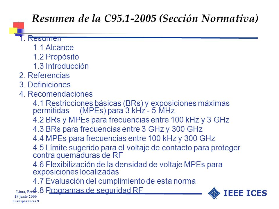 Lima, Peru 19 junio 2006 Transparencia 20 IEEE ICES Definiciones Efectos adversos para la salud: Un efecto biológico que se caracteriza por un cambio perjudicial para la salud NOTA 1Los efectos adversos no incluyen efectos biológicos sin un efecto adverso para la salud, ni cambios subjetivos sobre sensasiones de bienestar, que resultan de la ansiedad acerca de los efectos o consecuencias de la infraestructra de radiofrecuencia (RF) que no está físicamente relacionada con emisiones RF, ni los efectos indirectos causados por interferencia electromagnética con dispositivos electrónicos.