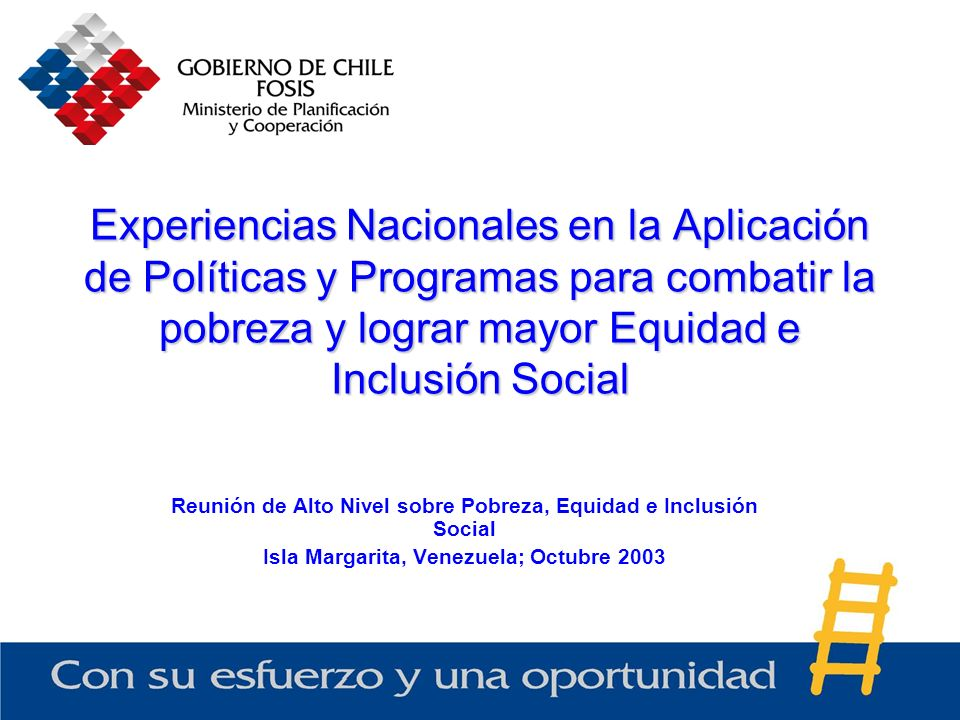 Experiencias Nacionales en la Aplicación de Políticas y Programas para combatir la pobreza y lograr mayor Equidad e Inclusión Social Reunión de Alto Nivel sobre Pobreza, Equidad e Inclusión Social Isla Margarita, Venezuela; Octubre 2003