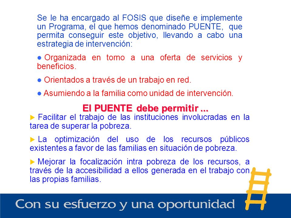 Se le ha encargado al FOSIS que diseñe e implemente un Programa, el que hemos denominado PUENTE, que permita conseguir este objetivo, llevando a cabo una estrategia de intervención: Organizada en torno a una oferta de servicios y beneficios.