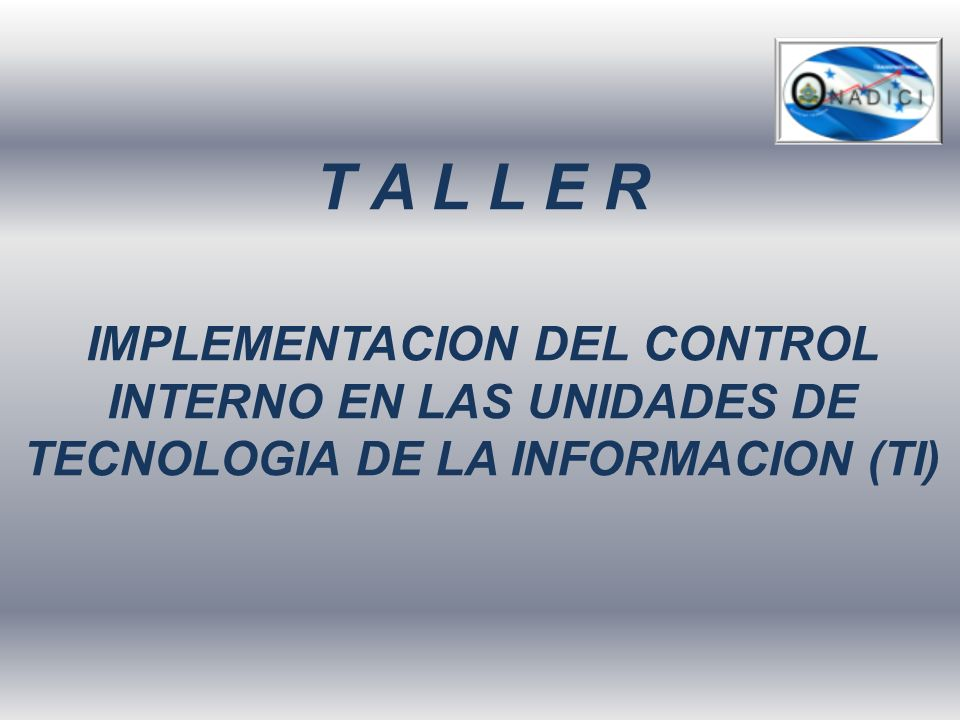 T A L L E R IMPLEMENTACION DEL CONTROL INTERNO EN LAS UNIDADES DE TECNOLOGIA DE LA INFORMACION (TI)