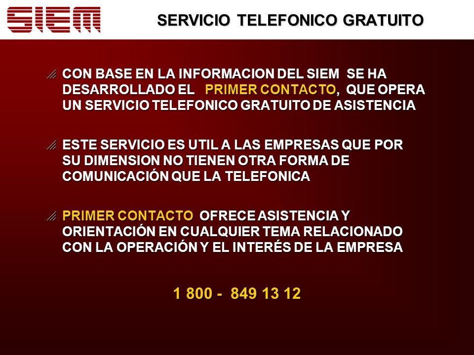 SERVICIO TELEFONICO GRATUITO CON BASE EN LA INFORMACION DEL SIEM SE HA DESARROLLADO EL PRIMER CONTACTO, QUE OPERA UN SERVICIO TELEFONICO GRATUITO DE ASISTENCIA CON BASE EN LA INFORMACION DEL SIEM SE HA DESARROLLADO EL PRIMER CONTACTO, QUE OPERA UN SERVICIO TELEFONICO GRATUITO DE ASISTENCIA ESTE SERVICIO ES UTIL A LAS EMPRESAS QUE POR SU DIMENSION NO TIENEN OTRA FORMA DE COMUNICACIÓN QUE LA TELEFONICA ESTE SERVICIO ES UTIL A LAS EMPRESAS QUE POR SU DIMENSION NO TIENEN OTRA FORMA DE COMUNICACIÓN QUE LA TELEFONICA PRIMER CONTACTO OFRECE ASISTENCIA Y ORIENTACIÓN EN CUALQUIER TEMA RELACIONADO CON LA OPERACIÓN Y EL INTERÉS DE LA EMPRESA PRIMER CONTACTO OFRECE ASISTENCIA Y ORIENTACIÓN EN CUALQUIER TEMA RELACIONADO CON LA OPERACIÓN Y EL INTERÉS DE LA EMPRESA 1 800 - 849 13 12