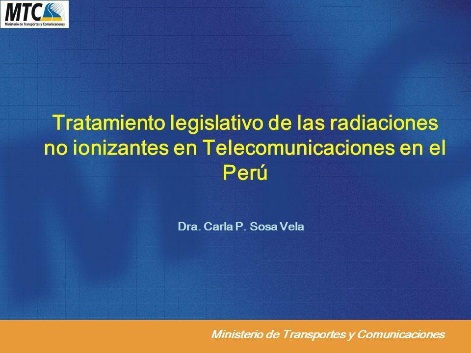 Ministerio de Transportes y Comunicaciones Tratamiento legislativo de las radiaciones no ionizantes en Telecomunicaciones en el Perú Dra. Carla P. Sos